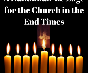A Hanukkah Message for the Church in the End Times